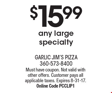 $15.99 any large specialty. Must have coupon. Not valid with other offers. Customer pays all applicable taxes. Expires 8-31-17. Online Code PCCLIP1