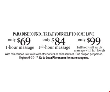 PARADISE FOUND...TREAT YOURSELF TO SOME LOVE only $99 full body salt scrub massage with hot towels . only $84 1 1/2-hour massage. only $69 1-hour massage. With this coupon. Not valid with other offers or prior services. One coupon per person. Expires 6-30-17. Go to LocalFlavor.com for more coupons.