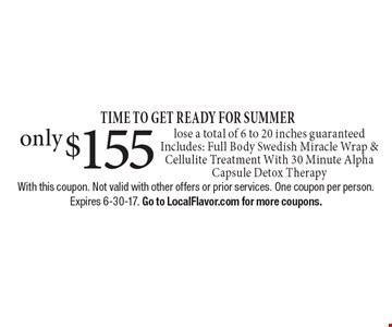 TIME TO GET READY FOR SUMMER only $155 lose a total of 6 to 20 inches guaranteed. Includes: Full Body Swedish Miracle Wrap & Cellulite Treatment With 30 Minute Alpha Capsule Detox Therapy. With this coupon. Not valid with other offers or prior services. One coupon per person. Expires 6-30-17. Go to LocalFlavor.com for more coupons.