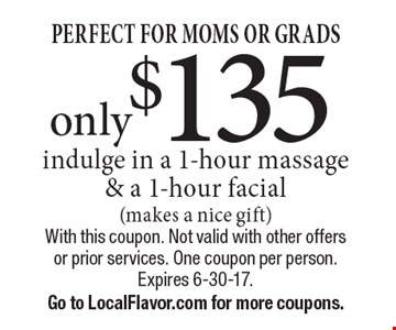 PERFECT FOR MOMS OR GRADS only $135indulge in a 1-hour massage & a 1-hour facial (makes a nice gift). With this coupon. Not valid with other offers or prior services. One coupon per person. Expires 6-30-17.Go to LocalFlavor.com for more coupons.