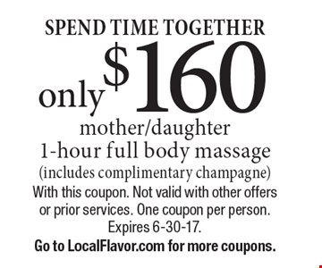 SPEND TIME TOGETHER only $160 mother/daughter 1-hour full body massage (includes complimentary champagne). With this coupon. Not valid with other offers or prior services. One coupon per person. Expires 6-30-17. Go to LocalFlavor.com for more coupons.