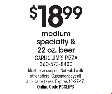 $18.99 medium specialty & 22 oz. beer. Must have coupon. Not valid with other offers. Customer pays all applicable taxes. Expires 10-27-17. Online Code PCCLIP3