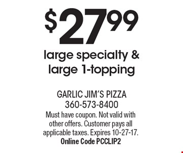 $27.99 large specialty & large 1-topping. Must have coupon. Not valid with other offers. Customer pays all applicable taxes. Expires 10-27-17. Online Code PCCLIP2
