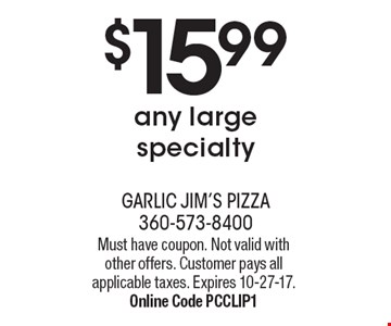$15.99 any large specialty. Must have coupon. Not valid with other offers. Customer pays all applicable taxes. Expires 10-27-17. Online Code PCCLIP1