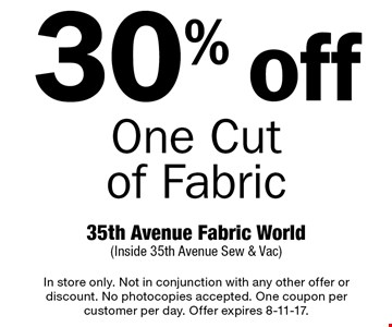 30% off One Cut of Fabric. In store only. Not in conjunction with any other offer or discount. No photocopies accepted. One coupon per customer per day. Offer expires 8-11-17.