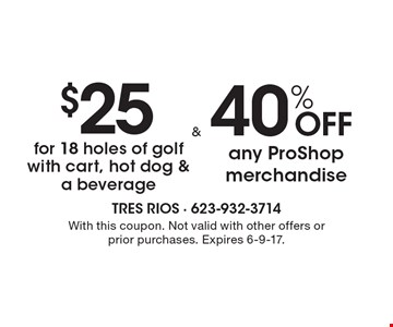 $25 for 18 holes of golf with cart, hot dog & a beverage OR 40% OFF any ProShop merchandise. . With this coupon. Not valid with other offers or prior purchases. Expires 6-9-17.