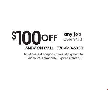 $100 Off any job over $750. Must present coupon at time of payment for discount. Labor only. Expires 6/16/17.