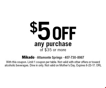 $5 off any purchase of $35 or more. With this coupon. Limit 1 coupon per table. Not valid with other offers or toward alcoholic beverages. Dine in only. Not valid on Mother's Day. Expires 6-23-17. ORL