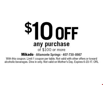 $10 off any purchase of $100 or more. With this coupon. Limit 1 coupon per table. Not valid with other offers or toward alcoholic beverages. Dine in only. Not valid on Mother's Day. Expires 6-23-17. ORL