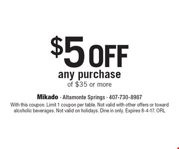 $5 off any purchase of $35 or more. With this coupon. Limit 1 coupon per table. Not valid with other offers or toward alcoholic beverages. Not valid on holidays. Dine in only. Expires 8-4-17. ORL