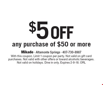 $5 off any purchase of $50 or more. With this coupon. Limit 1 coupon per party. Not valid on gift card purchases. Not valid with other offers or toward alcoholic beverages. Not valid on holidays. Dine in only. Expires 2-9-18. ORL