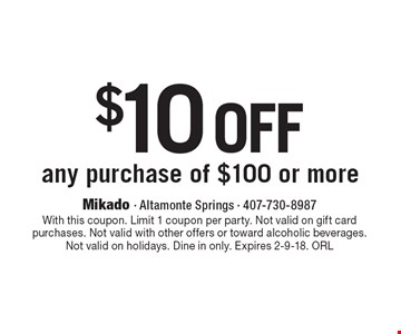 $10 off any purchase of $100 or more. With this coupon. Limit 1 coupon per party. Not valid on gift card purchases. Not valid with other offers or toward alcoholic beverages. Not valid on holidays. Dine in only. Expires 2-9-18. ORL