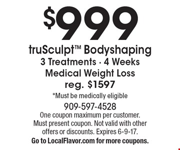 $999 truSculpt Bodyshaping. 3 Treatments - 4 Weeks Medical Weight Loss. Reg. $1597* Must be medically eligible. One coupon maximum per customer. Must present coupon. Not valid with other offers or discounts. Expires 6-9-17. Go to LocalFlavor.com for more coupons.