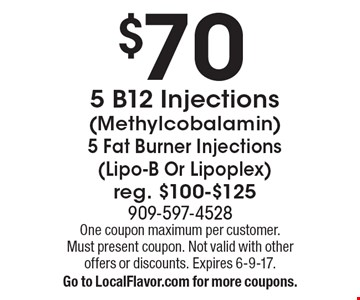 $70 5 B12 Injections (Methylcobalamin) 5 Fat Burner Injections (Lipo-B Or Lipoplex). Reg. $100-$125. One coupon maximum per customer. Must present coupon. Not valid with other offers or discounts. Expires 6-9-17. Go to LocalFlavor.com for more coupons.