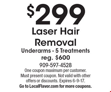 $299 Laser Hair Removal. Underarms - 5 Treatments. Reg. $600. One coupon maximum per customer. Must present coupon. Not valid with other offers or discounts. Expires 6-9-17. Go to LocalFlavor.com for more coupons.