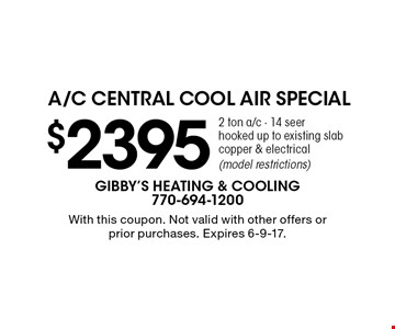 $2395 2 ton a/c - 14 seer hooked up to existing slab copper & electrical (model restrictions). With this coupon. Not valid with other offers or prior purchases. Expires 6-9-17.