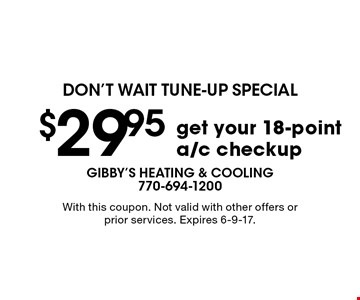 $29.95 get your 18-point a/c checkup. With this coupon. Not valid with other offers or prior services. Expires 6-9-17.