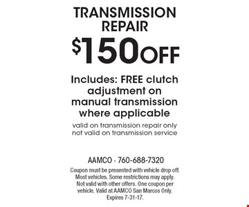 Transmission repair $150 off Includes: free clutch adjustment on manual transmission where applicable. Valid on transmission repair only not valid on transmission service. Coupon must be presented with vehicle drop off. Most vehicles. Some restrictions may apply. Not valid with other offers. One coupon per vehicle. Valid at AAMCO San Marcos Only. Expires 7-31-17.