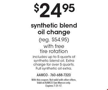 $24.95 synthetic blend oil change (reg. $54.95) with free tire rotation. Includes up to 5 quarts of synthetic blend oil. Extra charge for over 5 quarts. Full synthetic oil extra.. With this coupon. Not valid with other offers. Valid at AAMCO San Marcos only. Expires 7-31-17.