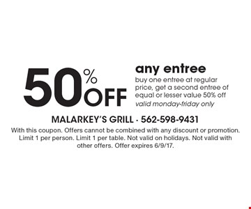 50% Off any entree. Buy one entree at regular price, get a second entree of equal or lesser value 50% off valid monday-friday only. With this coupon. Offers cannot be combined with any discount or promotion. Limit 1 per person. Limit 1 per table. Not valid on holidays. Not valid with other offers. Offer expires 6/9/17.