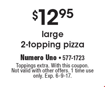 $12.95 large 2-topping pizza. Toppings extra. With this coupon. Not valid with other offers. 1 time use only. Exp. 6-9-17.