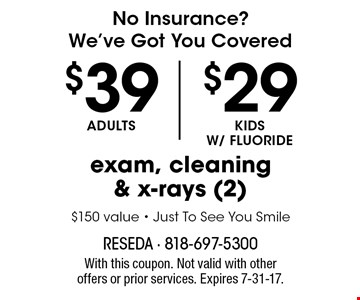 No Insurance? We've Got You Covered. $39 Adults, $29 Kids W/ Fluoride exam, cleaning & x-rays (2). $150 value - Just To See You Smile. With this coupon. Not valid with other offers or prior services. Expires 7-31-17.