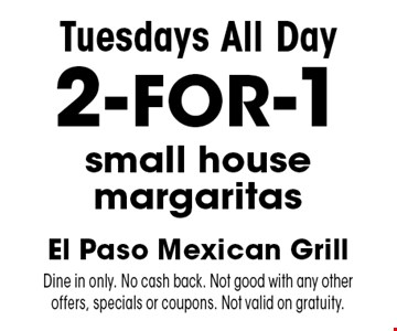 Tuesdays. All Day 2-for-1 small house margaritas. Dine in only. No cash back. Not good with any other offers, specials or coupons. Not valid on gratuity.