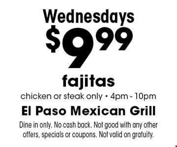 Wednesdays. $9.99 fajitas. Chicken or steak only. 4pm-10pm. Dine in only. No cash back. Not good with any other offers, specials or coupons. Not valid on gratuity.