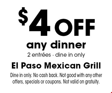 $4 off any dinner 2 entrees. Dine in only. No cash back. Not good with any other offers, specials or coupons. Not valid on gratuity.