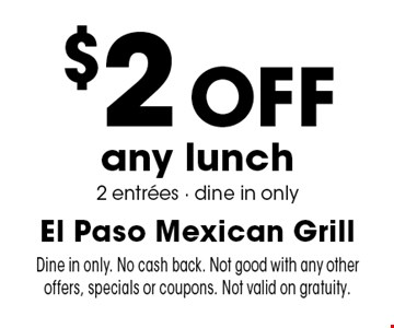 $2 off any lunch 2 entrees. Dine in only. Dine in only. No cash back. Not good with any other offers, specials or coupons. Not valid on gratuity.