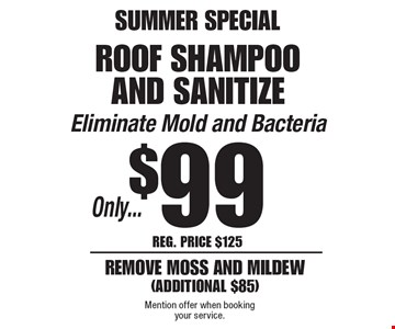 SUMMER SPECIAL! Only...$99 roof shampoo and sanitize. Eliminate Mold and Bacteria remove moss and mildew(additional $85). Reg. Price $125. Mention offer when booking your service.