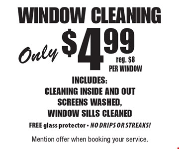 Window Cleaning Only $4.99 Includes: cleaning inside and out screens washed, window sills cleaned FREE glass protector - No drips or streaks! Reg. $8 per window. Mention offer when booking your service.