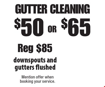 $50 OR $65 Gutter Cleaning downspouts and gutters flushed. Reg $85. Mention offer when booking your service.
