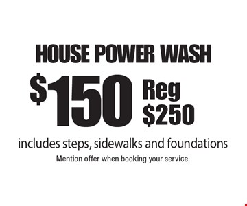 $150 House Power Wash. Includes steps, sidewalks and foundations. Reg $250. Mention offer when booking your service.