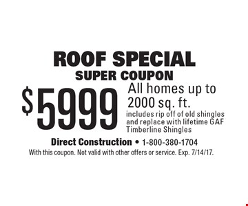 Roof Special Super coupon - $5999 All homes up to 2000 sq. ft. includes rip off of old shingles and replace with lifetime GAF Timberline Shingles. With this coupon. Not valid with other offers or service. Exp. 7/14/17.