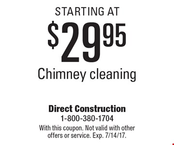 Chimney cleaning STARTING AT $29.95. With this coupon. Not valid with other offers or service. Exp. 7/14/17.