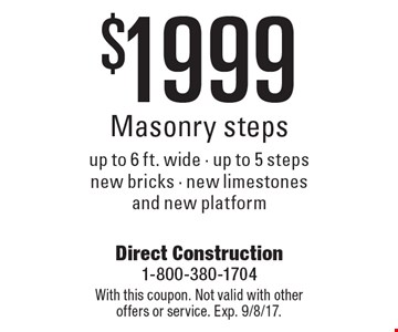 $1999 Masonry steps up to 6 ft. wide - up to 5 steps new bricks - new limestones and new platform . With this coupon. Not valid with other offers or service. Exp. 9/8/17.