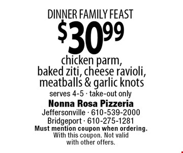 Dinner Family Feast. $30.99 chicken parm, baked ziti, cheese ravioli, meatballs & garlic knots. serves 4-5 - take-out only. Must mention coupon when ordering. With this coupon. Not valid with other offers.
