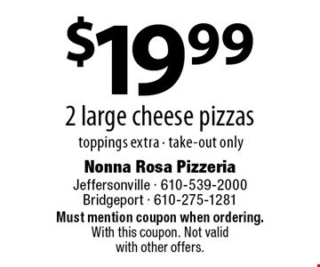 $19.99 2 large cheese pizzas. toppings extra - take-out only. Must mention coupon when ordering. With this coupon. Not valid with other offers.