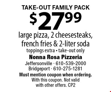 Take-Out Family Pack. $27.99 large pizza, 2 cheesesteaks, french fries & 2-liter soda. toppings extra - take-out only. Must mention coupon when ordering. With this coupon. Not valid with other offers. CP2
