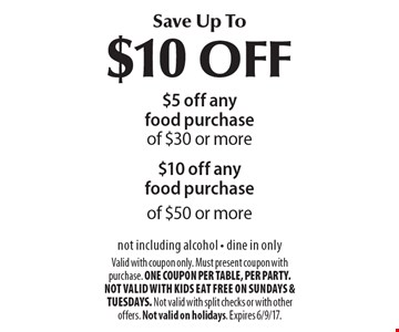Save Up To$10 OFF $5 off any food purchaseof $30 or more$10 off any food purchaseof $50 or more not including alcohol - dine in only . Valid with coupon only. Must present coupon with purchase. ONE COUPON PER TABLE, PER PARTY. Not valid with Kids Eat Free on Sundays & Tuesdays. Not valid with split checks or with other offers. Not valid on holidays. Expires 6/9/17.