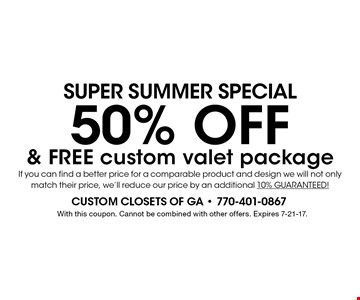 SUPER SUMMER Special - 50% OFF & FREE custom valet package. If you can find a better price for a comparable product and design we will not only match their price, we'll reduce our price by an additional 10% GUARANTEED! With this coupon. Cannot be combined with other offers. Expires 7-21-17.