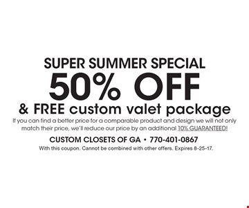 SUPER SUMMER Special 50% OFF & FREE custom valet package If you can find a better price for a comparable product and design we will not only match their price, we'll reduce our price by an additional 10% GUARANTEED!. With this coupon. Cannot be combined with other offers. Expires 8-25-17.