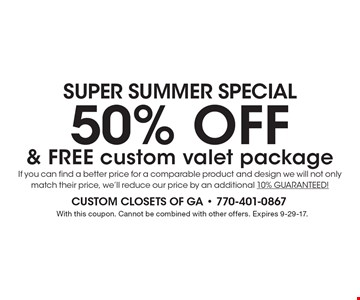 SUPER SUMMER Special 50% OFF & FREE custom valet package If you can find a better price for a comparable product and design we will not only match their price, we'll reduce our price by an additional 10% GUARANTEED! With this coupon. Cannot be combined with other offers. Expires 9-29-17.