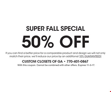 SUPER FALL Special 50% OFF If you can find a better price for a comparable product and design we will not only match their price, we'll reduce our price by an additional 10% GUARANTEED!. With this coupon. Cannot be combined with other offers. Expires 11-3-17.