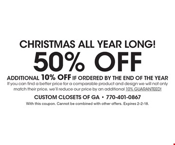CHRISTMAS ALL YEAR LONG! 50% OFF additional 10% OFF if ordered by the End Of The Year. If you can find a better price for a comparable product and design we will not only match their price, we'll reduce our price by an additional 10% GUARANTEED! With this coupon. Cannot be combined with other offers. Expires 2-2-18.
