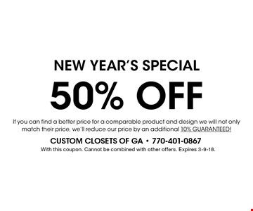 NEW YEAR'S Special 50% OFF.  If you can find a better price for a comparable product and design we will not only match their price, we'll reduce our price by an additional 10% GUARANTEED! With this coupon. Cannot be combined with other offers. Expires 3-9-18.