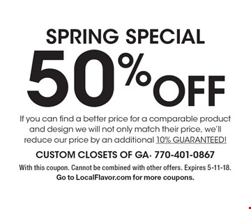 SPRING SPECIAL 50% Off If you can find a better price for a comparable product and design we will not only match their price, we'll reduce our price by an additional 10% GUARANTEED! With this coupon. Cannot be combined with other offers. Expires 5-11-18. Go to LocalFlavor.com for more coupons.