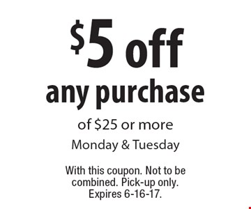 $5 off any purchase of $25 or more Monday & Tuesday. With this coupon. Not to be combined. Pick-up only. Expires 6-16-17.