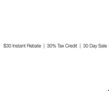 30/30/30 Savings Event! 30 Instant Rebate. 30% Tax Credit. 30 Day Sale.